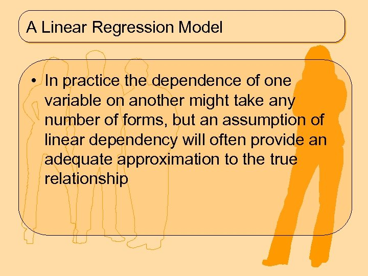 A Linear Regression Model • In practice the dependence of one variable on another