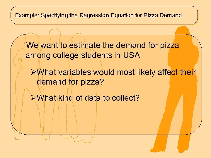 Example: Specifying the Regression Equation for Pizza Demand We want to estimate the demand