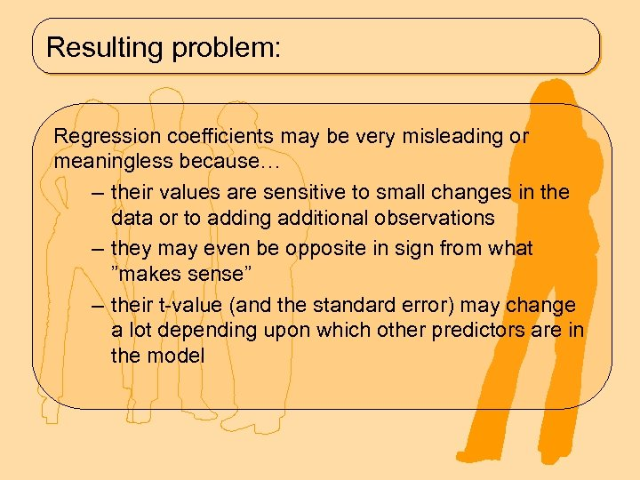 Resulting problem: Regression coefficients may be very misleading or meaningless because… – their values