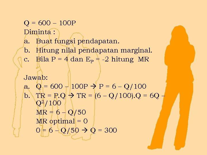 Q = 600 – 100 P Diminta : a. Buat fungsi pendapatan. b. Hitung