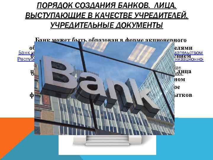 ПОРЯДОК СОЗДАНИЯ БАНКОВ. ЛИЦА, ВЫСТУПАЮЩИЕ В КАЧЕСТВЕ УЧРЕДИТЕЛЕЙ. УЧРЕДИТЕЛЬНЫЕ ДОКУМЕНТЫ Банк может быть образован