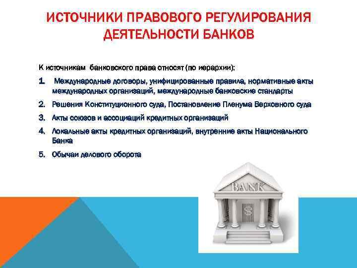 ИСТОЧНИКИ ПРАВОВОГО РЕГУЛИРОВАНИЯ ДЕЯТЕЛЬНОСТИ БАНКОВ К источникам банковского права относят (по иерархии): 1. Международные
