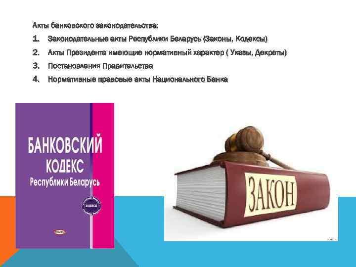 Акты банковского законодательства: 1. Законодательные акты Республики Беларусь (Законы, Кодексы) 2. Акты Президента имеющие
