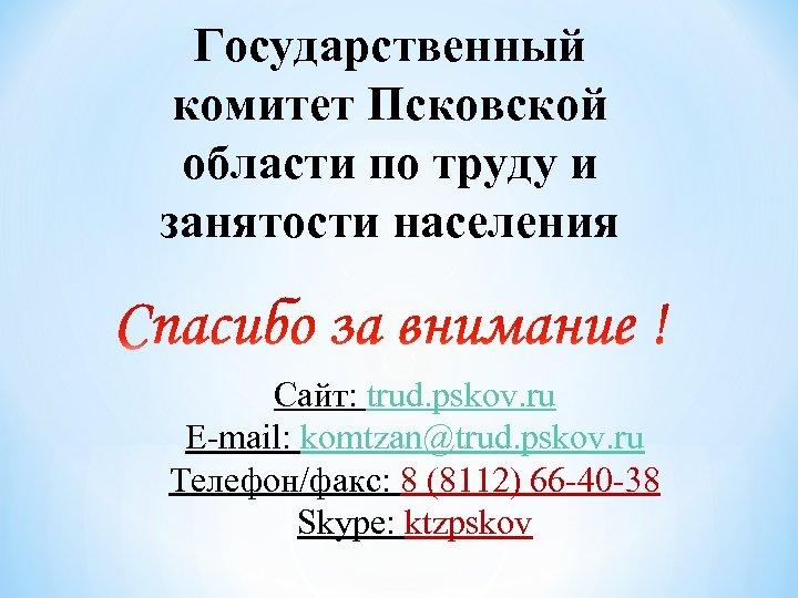 Государственный комитет Псковской области по труду и занятости населения Сайт: trud. pskov. ru E-mail:
