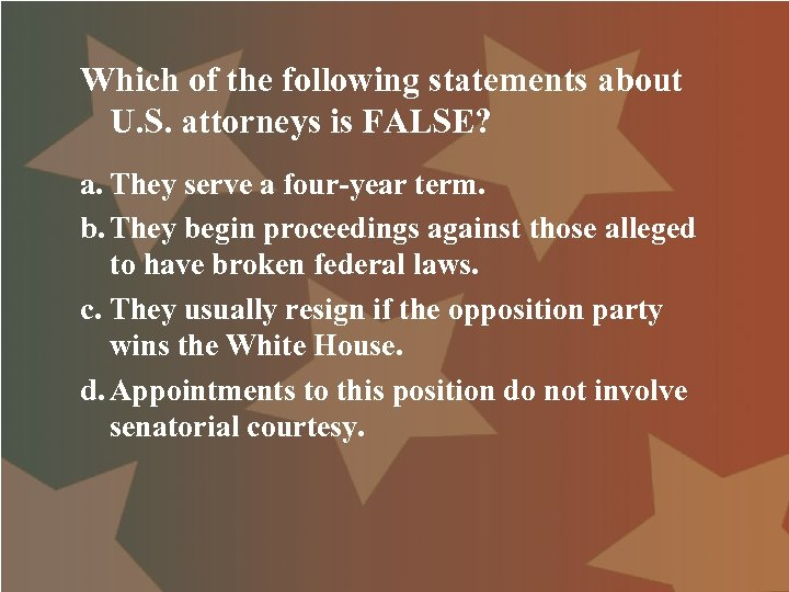 Which of the following statements about U. S. attorneys is FALSE? a. They serve