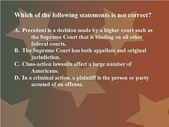 Which of the following statements is not correct? A. Precedent is a decision made