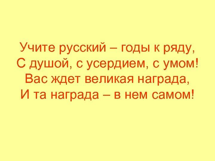 Учите русский – годы к ряду, С душой, с усердием, с умом! Вас ждет
