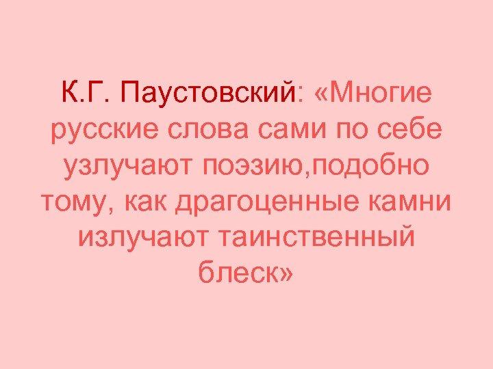 К. Г. Паустовский: «Многие русские слова сами по себе узлучают поэзию, подобно тому, как
