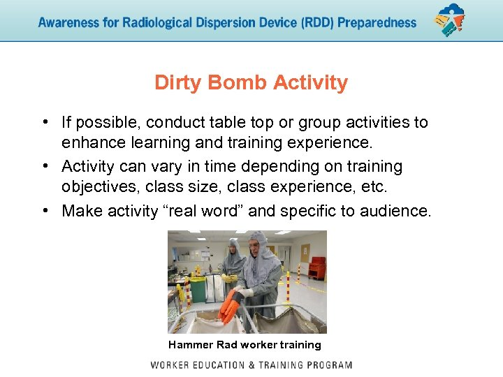 Dirty Bomb Activity • If possible, conduct table top or group activities to enhance