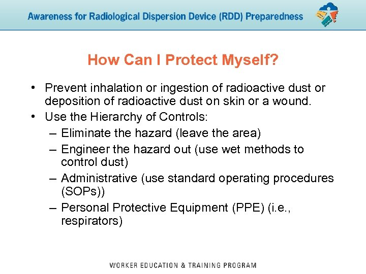 How Can I Protect Myself? • Prevent inhalation or ingestion of radioactive dust or