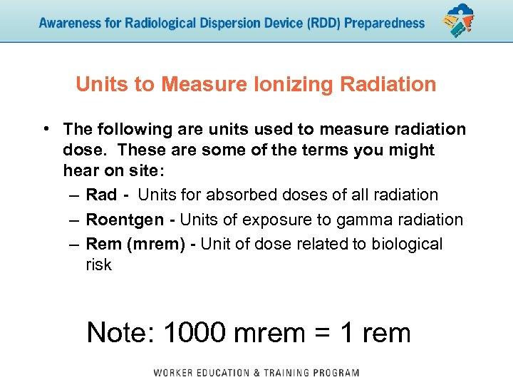 Units to Measure Ionizing Radiation • The following are units used to measure radiation