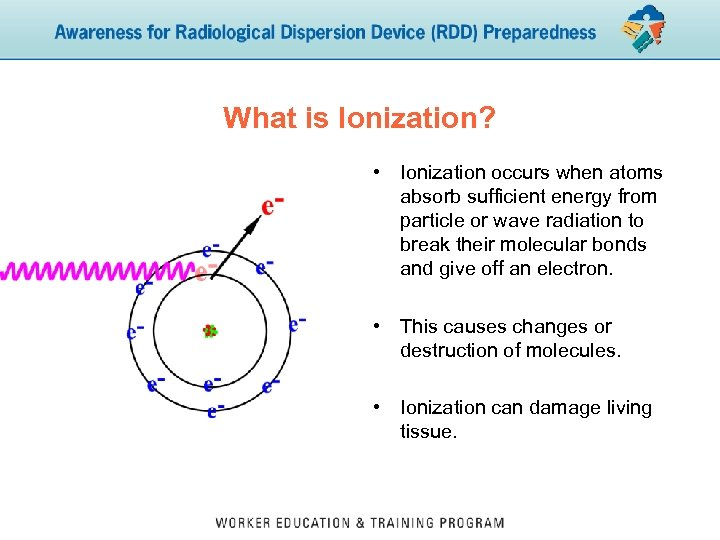 What is Ionization? • Ionization occurs when atoms absorb sufficient energy from particle or