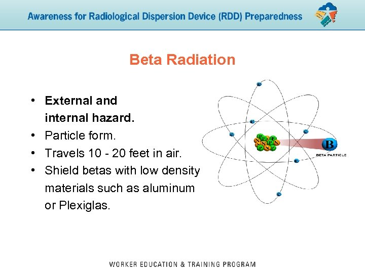 Beta Radiation • External and internal hazard. • Particle form. • Travels 10 -