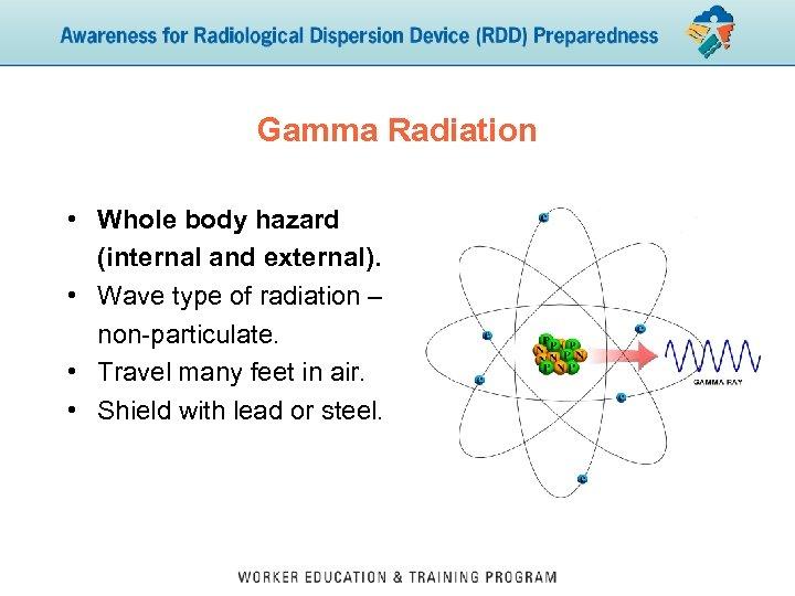 Gamma Radiation • Whole body hazard (internal and external). • Wave type of radiation