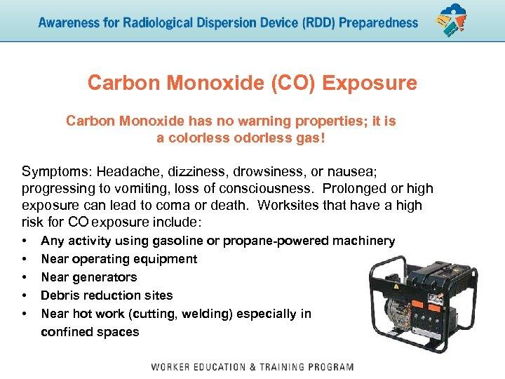 Carbon Monoxide (CO) Exposure Carbon Monoxide has no warning properties; it is a colorless