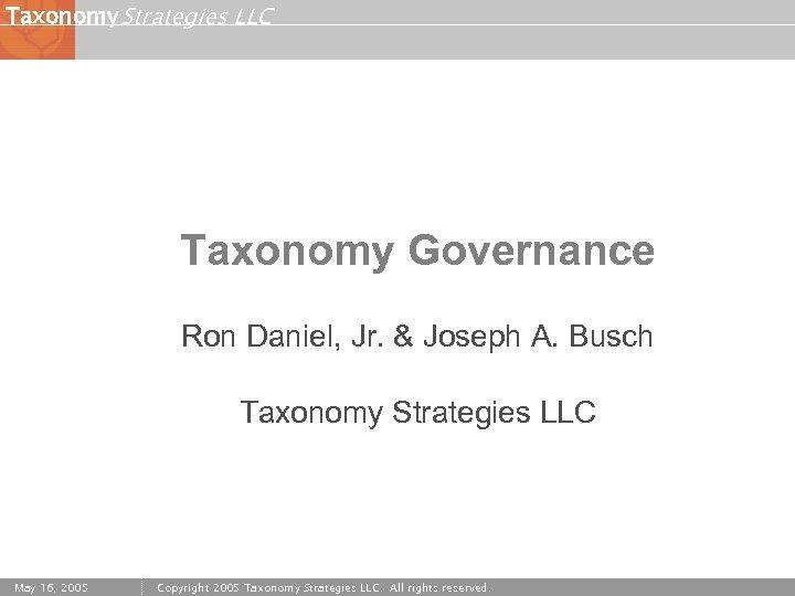 Taxonomy Strategies LLC Taxonomy Governance Ron Daniel, Jr. & Joseph A. Busch Taxonomy Strategies