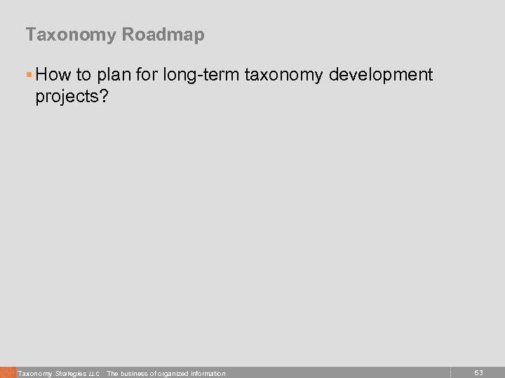 Taxonomy Roadmap § How to plan for long-term taxonomy development projects? Taxonomy Strategies LLC