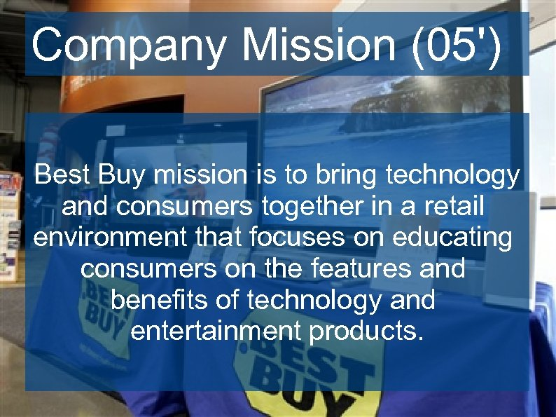 Company Mission (05') Best Buy mission is to bring technology and consumers together in