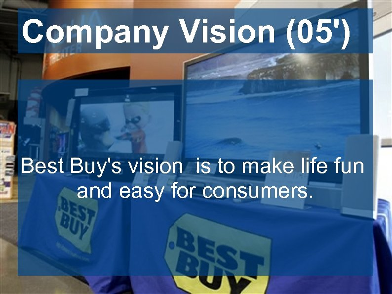 Company Vision (05') Best Buy's vision is to make life fun and easy for