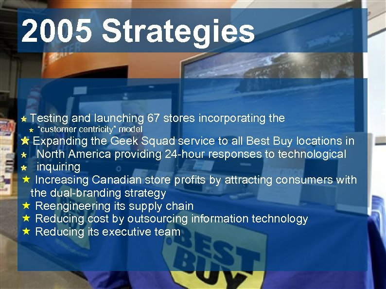 "2005 Strategies Testing and launching 67 stores incorporating the ""customer centricity"" model Expanding the"