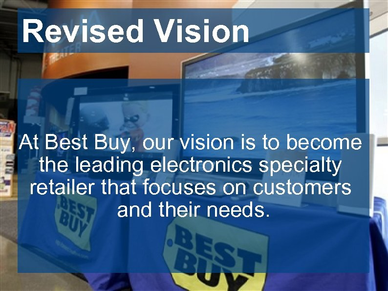 Revised Vision At Best Buy, our vision is to become the leading electronics specialty