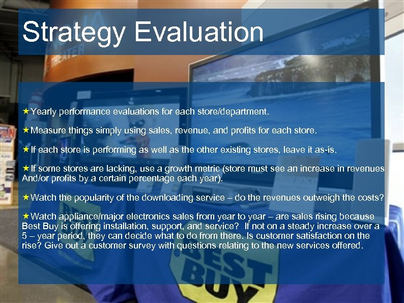 Strategy Evaluation «Yearly performance evaluations for each store/department. «Measure things simply using sales, revenue,