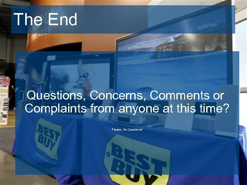 The End Questions, Concerns, Comments or Complaints from anyone at this time? Please, No