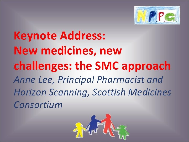 Keynote Address: New medicines, new challenges: the SMC approach Anne Lee, Principal Pharmacist and