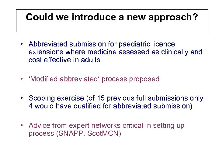 Could we introduce a new approach? • Abbreviated submission for paediatric licence extensions where