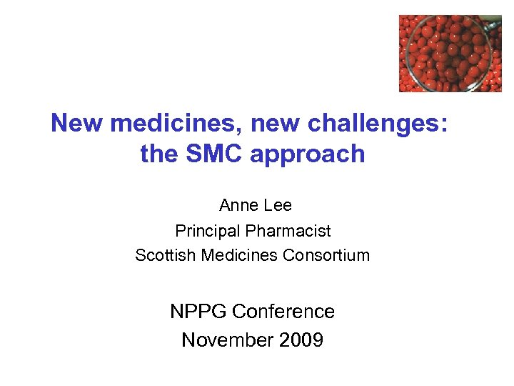 New medicines, new challenges: the SMC approach Anne Lee Principal Pharmacist Scottish Medicines Consortium