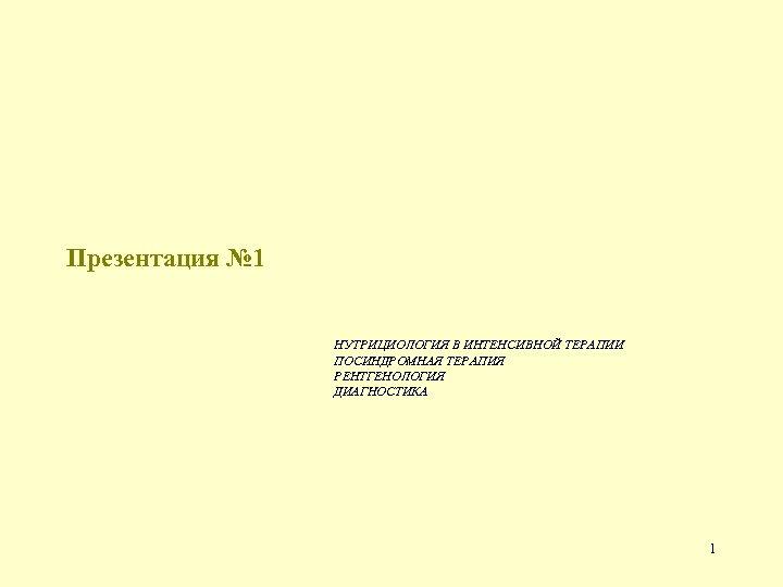 Презентация № 1 НУТРИЦИОЛОГИЯ В ИНТЕНСИВНОЙ ТЕРАПИИ ПОСИНДРОМНАЯ ТЕРАПИЯ РЕНТГЕНОЛОГИЯ ДИАГНОСТИКА 1