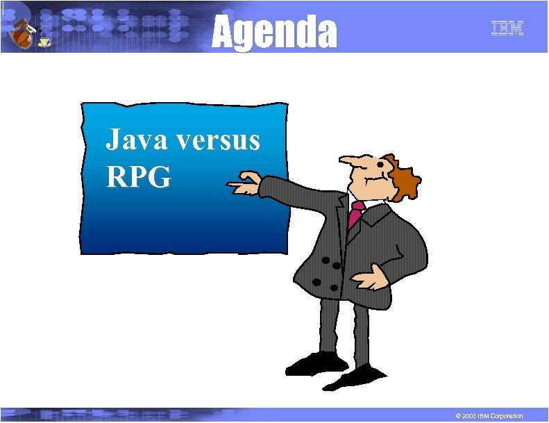 R P G Agenda Java versus RPG © 2003 IBM Corporation