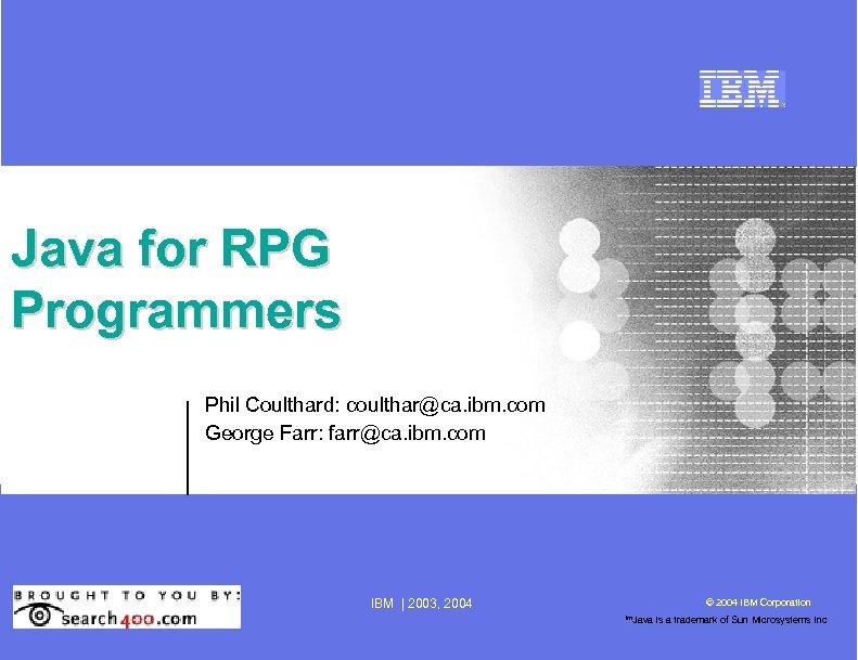 Java for RPG Programmers Phil Coulthard: coulthar@ca. ibm. com George Farr: farr@ca. ibm. com
