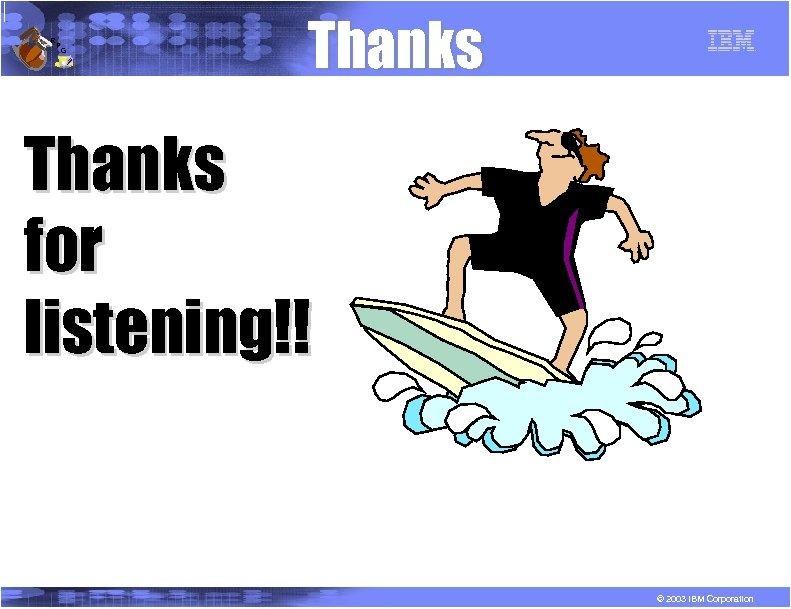 R P G Thanks for listening!! © 2003 IBM Corporation