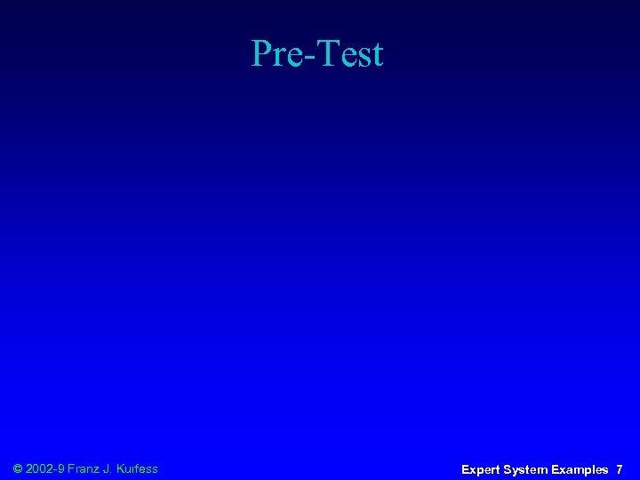 Pre-Test © 2002 -9 Franz J. Kurfess Expert System Examples 7