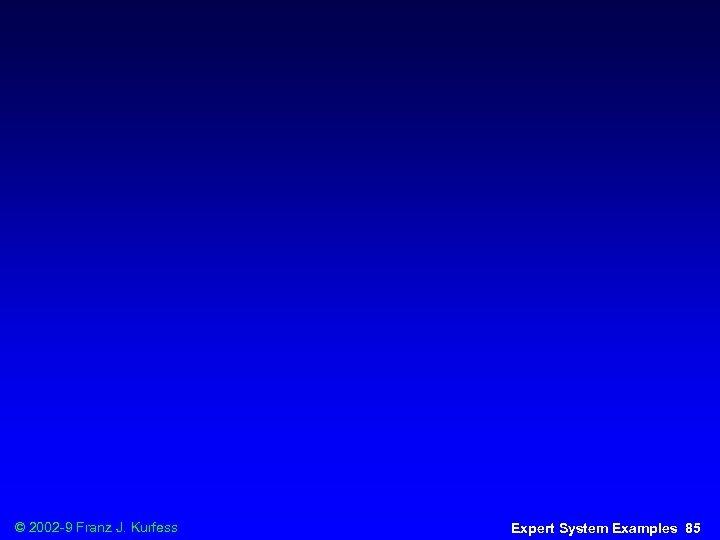 © 2002 -9 Franz J. Kurfess Expert System Examples 85