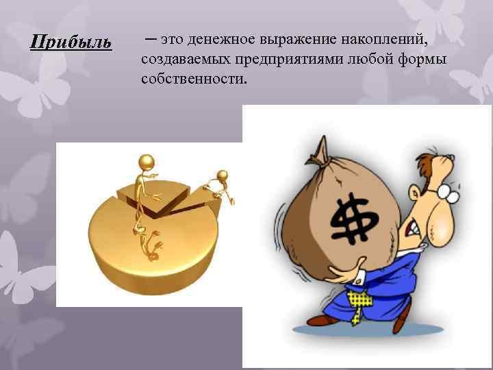 Прибыль ─ это денежное выражение накоплений, создаваемых предприятиями любой формы собственности.
