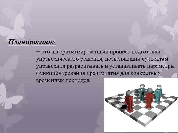 Планирование ─ это алгоритмизированный процесс подготовки управленческого решения, позволяющий субъектам управления разрабатывать и устанавливать
