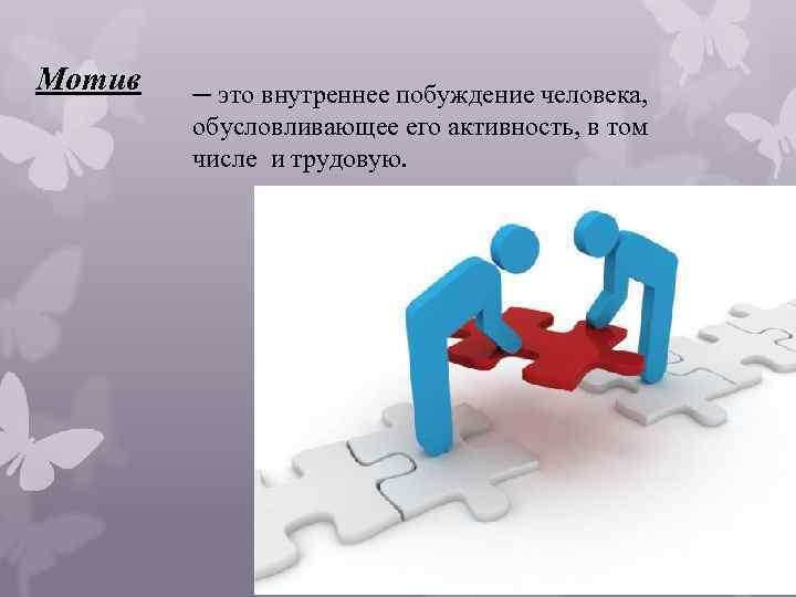 Мотив ─ это внутреннее побуждение человека, обусловливающее его активность, в том числе и трудовую.