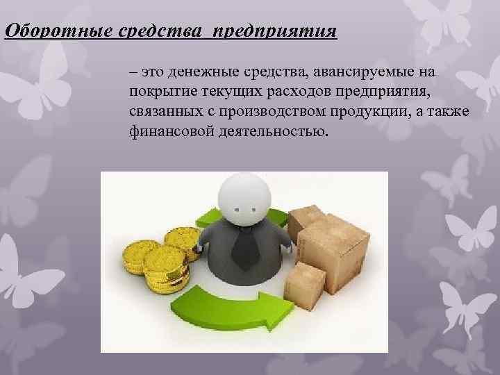 Оборотные средства предприятия – это денежные средства, авансируемые на покрытие текущих расходов предприятия, связанных
