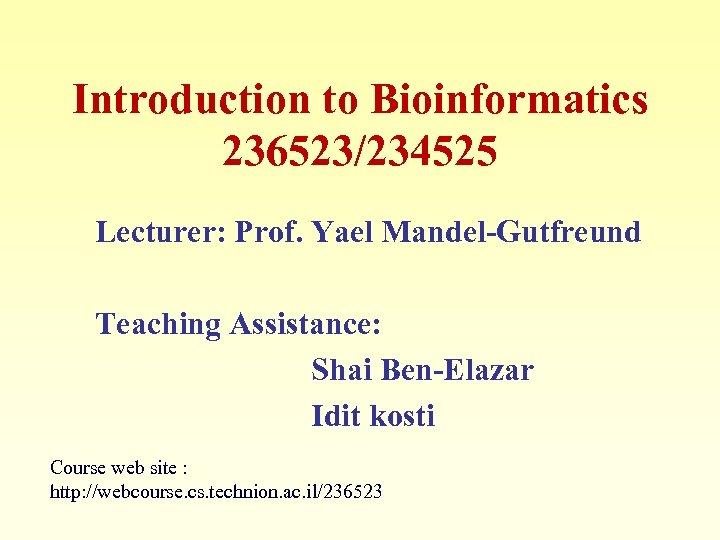 Introduction to Bioinformatics 236523/234525 Lecturer: Prof. Yael Mandel-Gutfreund Teaching Assistance: Shai Ben-Elazar Idit kosti