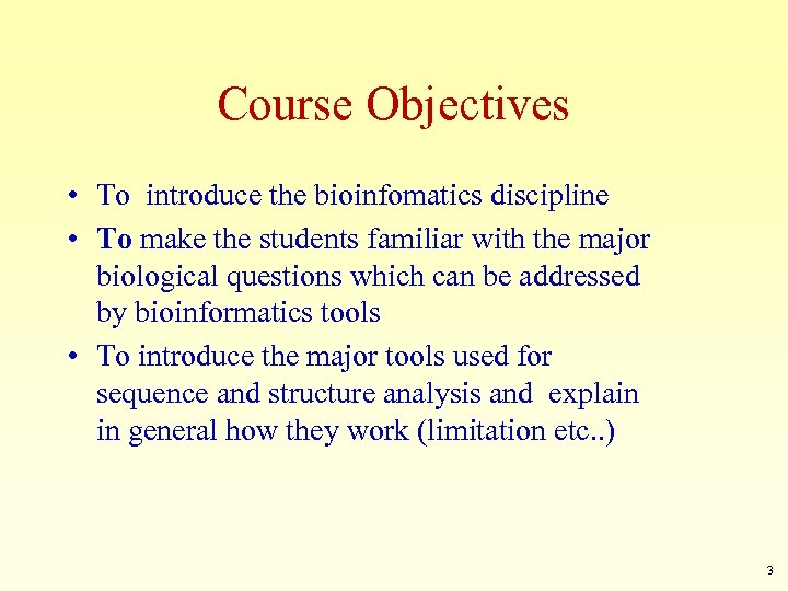 Course Objectives • To introduce the bioinfomatics discipline • To make the students familiar