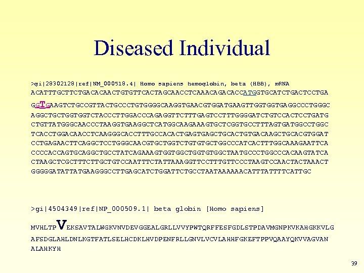 Diseased Individual >gi|28302128|ref|NM_000518. 4| Homo sapiens hemoglobin, beta (HBB), m. RNA ACATTTGCTTCTGACACAACTGTGTTCACTAGCAACCTCAAACAGACACCATGGTGCATCTGACTCCTGA GGTGAAGTCTGCCGTTACTGCCCTGTGGGGCAAGGTGAACGTGGATGAAGTTGGTGGTGAGGCCCTGGGC AGGCTGCTGGTGGTCTACCCTTGGACCCAGAGGTTCTTTGAGTCCTTTGGGGATCTGTCCACTCCTGATG
