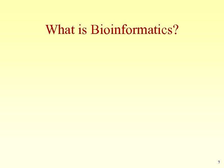 What is Bioinformatics? 7