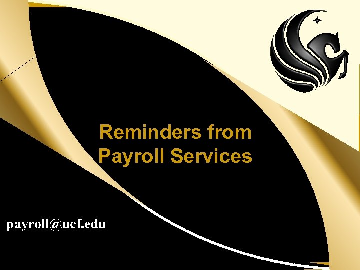 Reminders from Payroll Services payroll@ucf. edu UCF Human Resources – Organization Development & Training