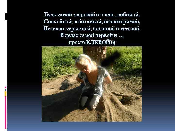 Будь самой здоровой и очень любимой, Спокойной, заботливой, неповторимой, Не очень серьезной, смешной и