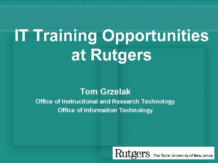 IT Training Opportunities at Rutgers Tom Grzelak Office of Instructional and Research Technology Office