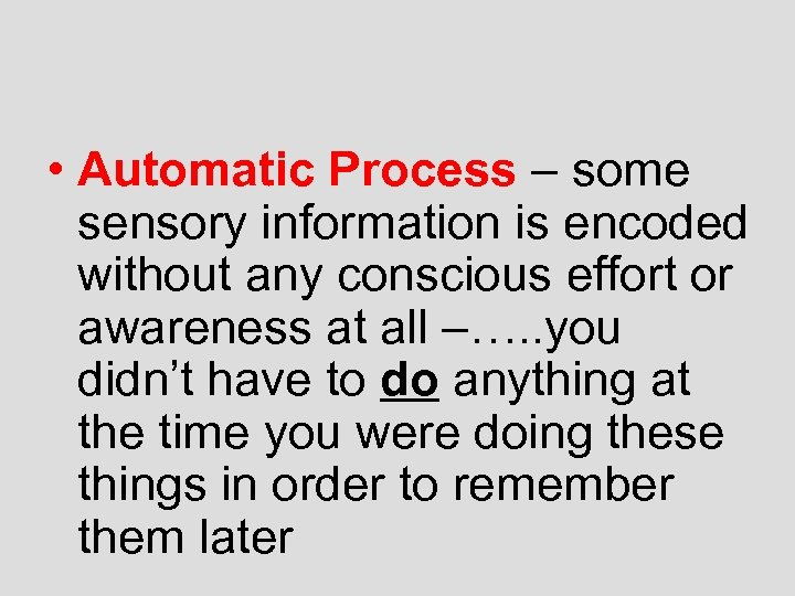 • Automatic Process – some sensory information is encoded without any conscious effort