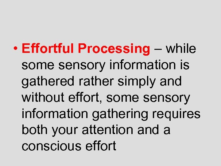 • Effortful Processing – while some sensory information is gathered rather simply and