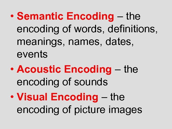 • Semantic Encoding – the encoding of words, definitions, meanings, names, dates, events